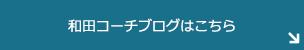 和田コーチブログはこちら